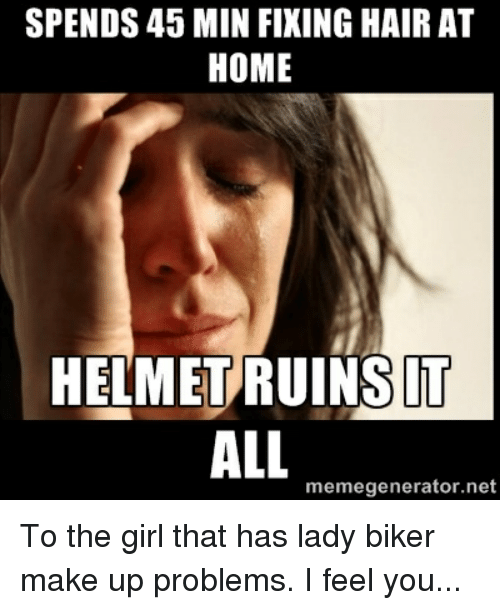 Girls, Meme, and Memes: SPENDS 45 MIN FIXING HAIR AT  HOME  HELMET RUINS IT  ALL  meme generator ne To the girl that has lady biker make up problems. I feel you...