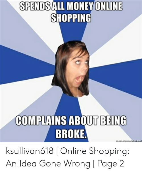 Being Broke, Money, and Shopping: SPENDSALL MONEY(ONLINE  SHOPPING  COMPLAINS ABOUT BEING  BROKE  memegonratur.uat ksullivan618 | Online Shopping: An Idea Gone Wrong | Page 2