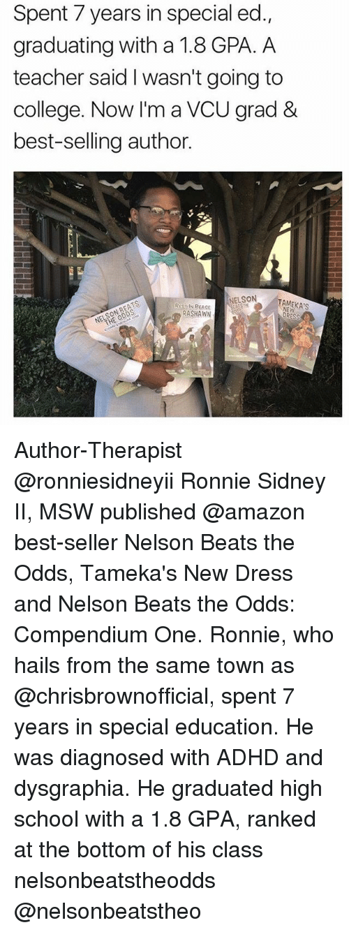 Amazon, College, and Memes: Spent 7 years in special ed  graduating with a 1.8 GPA. A  teacher said l wasn't going to  college. Now I'm a VCU grad &  best-selling author.  NELSON  RaST IN PEACE  RASHAWN Author-Therapist @ronniesidneyii Ronnie Sidney II, MSW published @amazon best-seller Nelson Beats the Odds, Tameka's New Dress and Nelson Beats the Odds: Compendium One. Ronnie, who hails from the same town as @chrisbrownofficial, spent 7 years in special education. He was diagnosed with ADHD and dysgraphia. He graduated high school with a 1.8 GPA, ranked at the bottom of his class nelsonbeatstheodds @nelsonbeatstheo