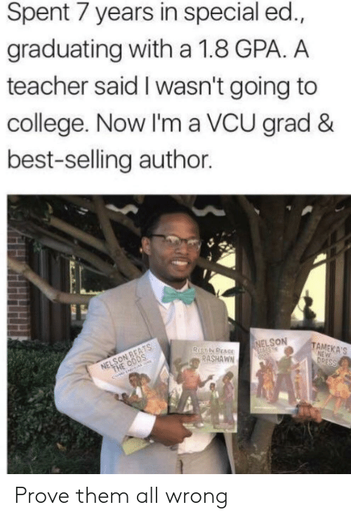 College, Teacher, and Best: Spent 7 years in special ed.,  graduating with a 1.8 GPA. A  teacher said I wasn't going to  college. Now I'm a VCU grad &  best-selling author.  NELSON  TAMEKA'S  RASHAWN Prove them all wrong