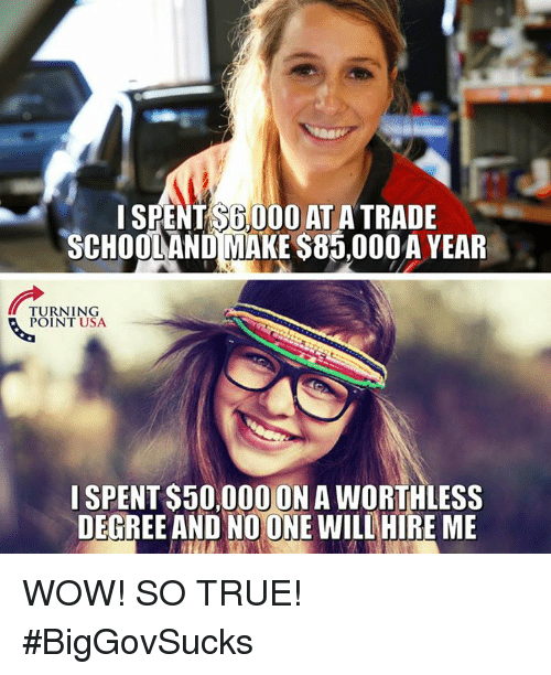Memes, True, and Wow: SPENT S6,000 AT A TRADE  SCHOOLAND MAKE S85,000A YEAR  TURNING  POINT USA  I SPENT S50,000 ON A WORTHLESS  DEGREE AND NO ONE WILLHIRE ME WOW! SO TRUE! #BigGovSucks