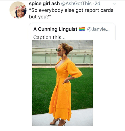 "Ash, Girl, and Cunning: spice girl ash @AshGotThis 2d  ""So everybody else got report cards  but you?""  A Cunning Linguist  Caption this...  @Janvie..."