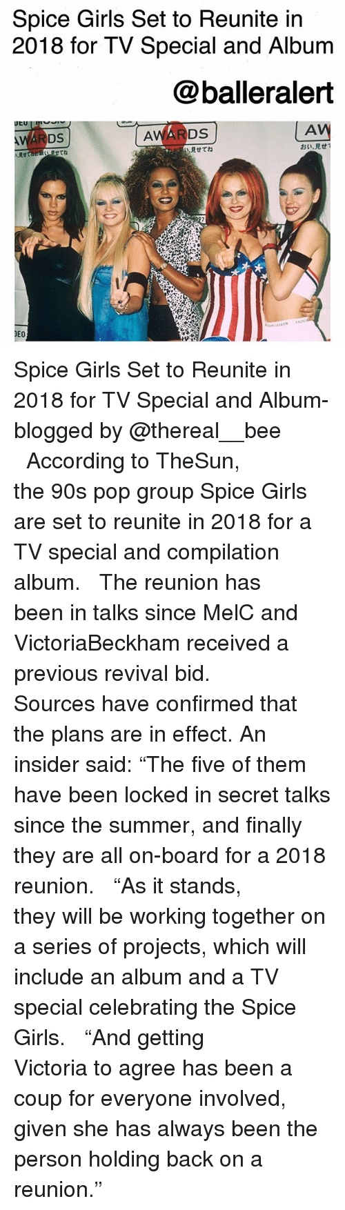 "Girls, Memes, and Pop: Spice Girls Set to Reunite in  2018 for TV Special and Album  @balleralert  AV  見せてね  おい·見せ!  Rtta  せてね  DEO Spice Girls Set to Reunite in 2018 for TV Special and Album-blogged by @thereal__bee ⠀⠀⠀⠀⠀⠀⠀⠀⠀ ⠀⠀ According to TheSun, the 90s pop group Spice Girls are set to reunite in 2018 for a TV special and compilation album. ⠀⠀⠀⠀⠀⠀⠀⠀⠀ ⠀⠀ The reunion has been in talks since MelC and VictoriaBeckham received a previous revival bid. ⠀⠀⠀⠀⠀⠀⠀⠀⠀ ⠀⠀ Sources have confirmed that the plans are in effect. An insider said: ""The five of them have been locked in secret talks since the summer, and finally they are all on-board for a 2018 reunion. ⠀⠀⠀⠀⠀⠀⠀⠀⠀ ⠀⠀ ""As it stands, they will be working together on a series of projects, which will include an album and a TV special celebrating the Spice Girls. ⠀⠀⠀⠀⠀⠀⠀⠀⠀ ⠀⠀ ""And getting Victoria to agree has been a coup for everyone involved, given she has always been the person holding back on a reunion."""