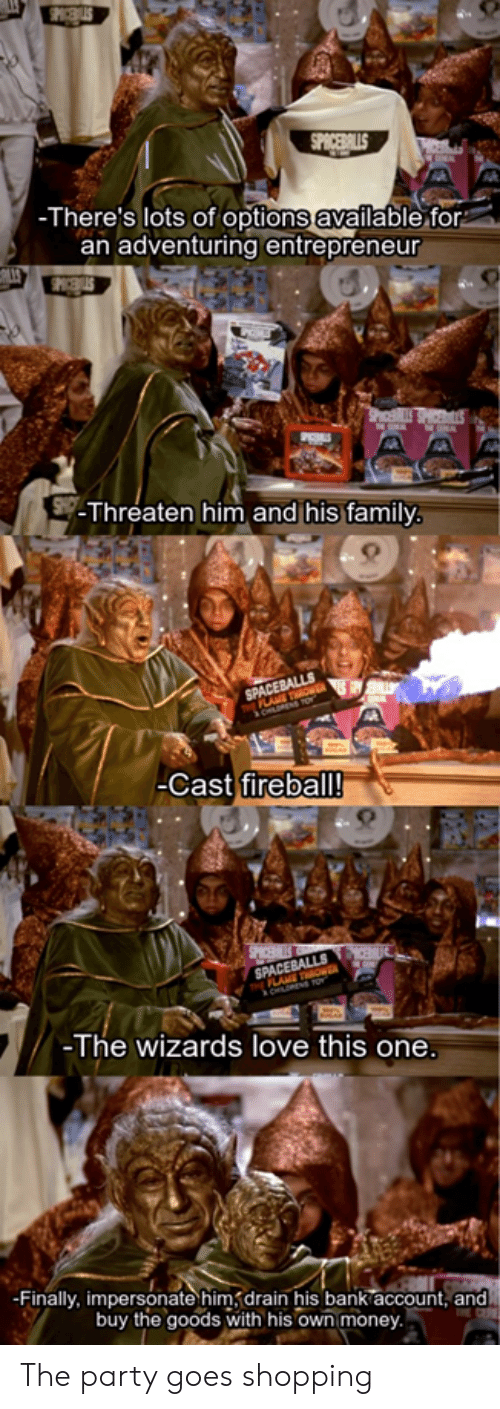 Family, Love, and Money: SPICEBALLS  -There's lots of options available for  an adventuring entrepreneur  PhELSSHICES  -Threaten him and his family.  SPACEBALLS  PLAE TOWE  -Cast fireball!  SPICE  MCE  SPACEBALLS  FLANE TOWER  -The wizards love this one.  -Finally, impersonate him drain his bank account, and  buy the goods with his own money The party goes shopping