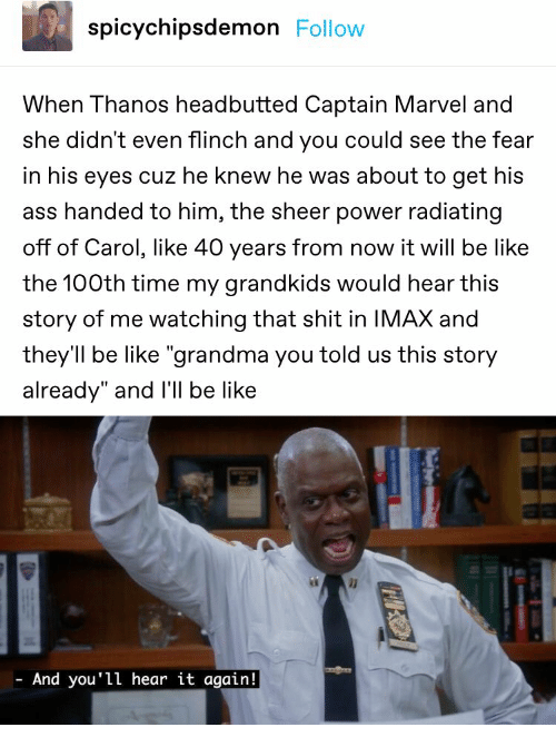 "Ass, Be Like, and Grandma: spicychipsdemon Follow  When Thanos headbutted Captain Marvel and  she didn't even flinch and you could see the fear  in his eyes cuz he knew he was about to get his  ass handed to him, the sheer power radiating  off of Carol, like 40 years from now it will be like  the 100th time my grandkids would hear this  story of me watching that shit in IMAX and  they'll be like ""grandma you told us this story  already"" and I'll be like  And you'll hear it again!"