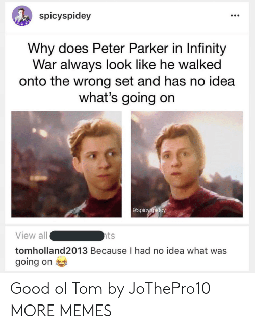 Dank, Memes, and Target: spicyspidey  Why does Peter Parker in Infinity  War always look like he walked  onto the wrong set and has no idea  what's going on  @spicyspidey  View all  tomholland2013 Because I had no idea what was  going on  ts Good ol Tom by JoThePro10 MORE MEMES