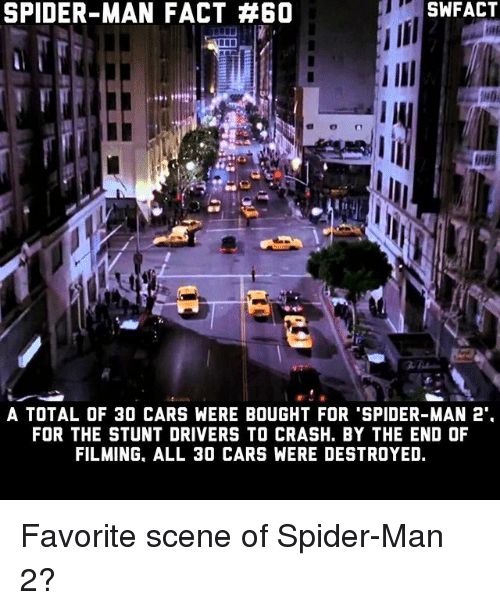 Cars, Memes, and Spider: SPIDER-MAN FACT #60  SWFACT  A TOTAL OF 30 CARS WERE BOUGHT FOR 'SPIDER-MAN 2  FOR THE STUNT DRIVERS TO CRASH. BY THE END OF  FILMING, ALL 3O CARS WERE DESTROYED. Favorite scene of Spider-Man 2?