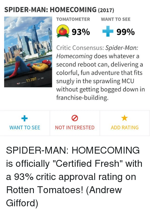 "Fresh, Memes, and Spider: SPIDER-MAN: HOMECOMING (2017)  TOMATOMETER  WANT TO SEE  9390  99%  Critic Consensus: Spider-Man:  Homecoming does whatever a  second reboot can, delivering a  colorful, fun adventure that fits  snugly in the sprawling MCU  without getting bogged down in  franchise-building  7.7.2011-  WANT TO SEE  NOT INTERESTED  ADD RATING SPIDER-MAN: HOMECOMING is officially ""Certified Fresh"" with a 93% critic approval rating on Rotten Tomatoes!  (Andrew Gifford)"