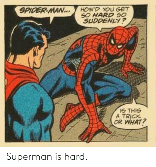 Spider, SpiderMan, and Superman: SPIDER MAN...  HOW'D YOU GET  SO HARD SO  SUDDENLY?  IS THIS  A TRICK  OR WHAT? Superman is hard.