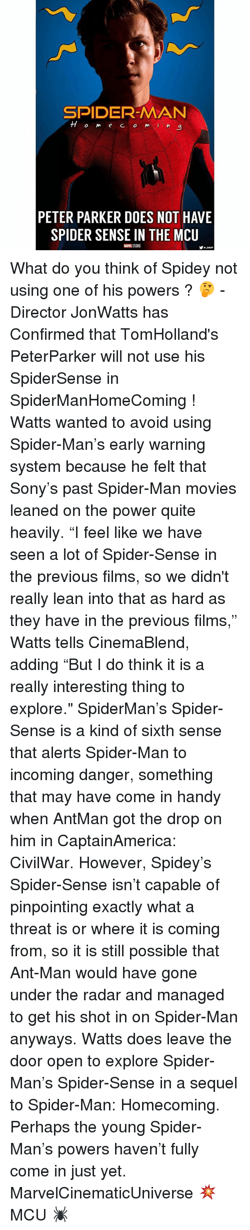 "Lean, Memes, and Movies: SPIDER-MAN  TTom e CO mi  a  PETER PARKER DOES NOT HAVE  SPIDER SENSE IN THE MCU What do you think of Spidey not using one of his powers ? 🤔 - Director JonWatts has Confirmed that TomHolland's PeterParker will not use his SpiderSense in SpiderManHomeComing ! Watts wanted to avoid using Spider-Man's early warning system because he felt that Sony's past Spider-Man movies leaned on the power quite heavily. ""I feel like we have seen a lot of Spider-Sense in the previous films, so we didn't really lean into that as hard as they have in the previous films,"" Watts tells CinemaBlend, adding ""But I do think it is a really interesting thing to explore."" SpiderMan's Spider-Sense is a kind of sixth sense that alerts Spider-Man to incoming danger, something that may have come in handy when AntMan got the drop on him in CaptainAmerica: CivilWar. However, Spidey's Spider-Sense isn't capable of pinpointing exactly what a threat is or where it is coming from, so it is still possible that Ant-Man would have gone under the radar and managed to get his shot in on Spider-Man anyways. Watts does leave the door open to explore Spider-Man's Spider-Sense in a sequel to Spider-Man: Homecoming. Perhaps the young Spider-Man's powers haven't fully come in just yet. MarvelCinematicUniverse 💥 MCU 🕷"
