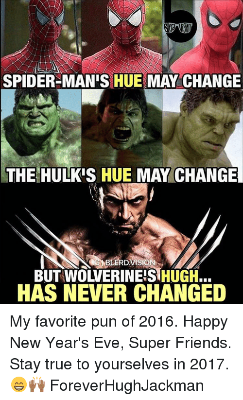Memes, Puns, and Spider: SPIDER-MAN'S HUE MAY CHANGE  THE HULKIS HUE MAY CHANGE  BUT WOWERINEIS HUGH.  HAS NEVER CHANGED My favorite pun of 2016. Happy New Year's Eve, Super Friends. Stay true to yourselves in 2017. 😁🙌🏾 ForeverHughJackman