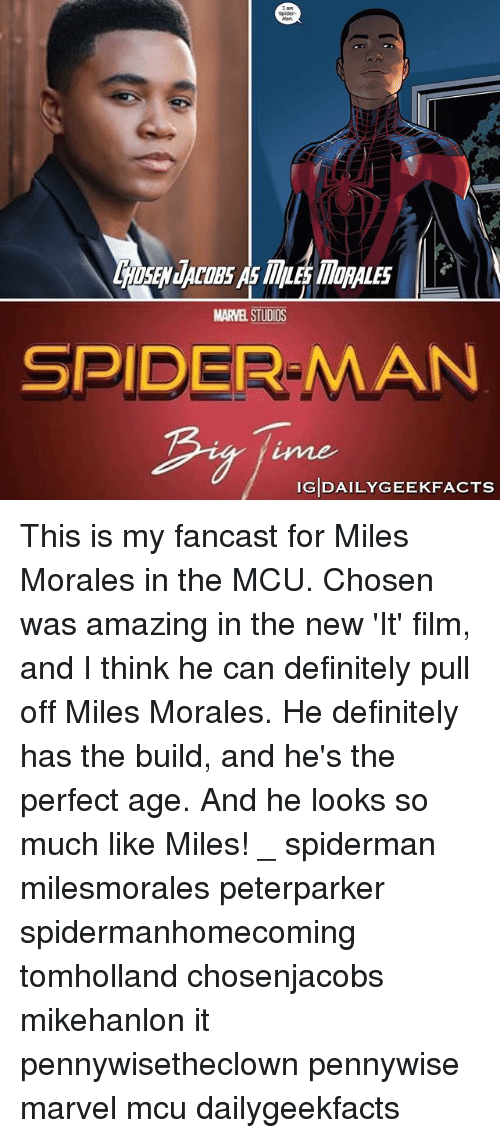 Definitely, Memes, and Spider: Spider  SEN JACOBS As MLE MORALES  MARVEL STUDIOS  SPIDER-MAN  ime  IGDAILYGEEKFACTS This is my fancast for Miles Morales in the MCU. Chosen was amazing in the new 'It' film, and I think he can definitely pull off Miles Morales. He definitely has the build, and he's the perfect age. And he looks so much like Miles! _ spiderman milesmorales peterparker spidermanhomecoming tomholland chosenjacobs mikehanlon it pennywisetheclown pennywise marvel mcu dailygeekfacts
