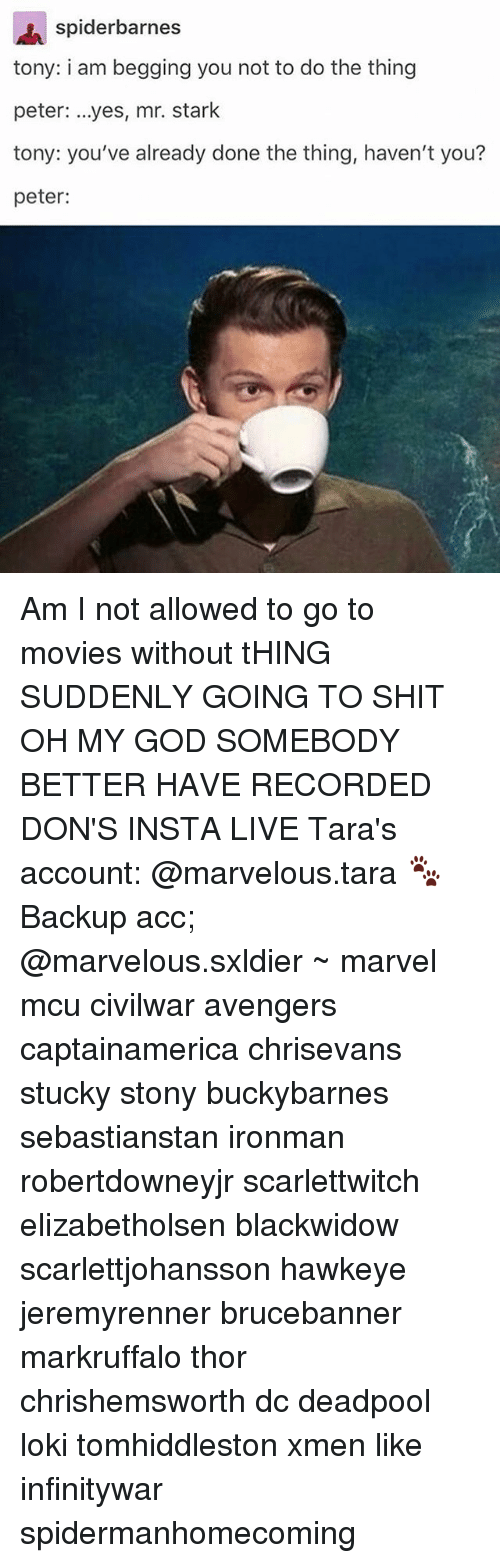 God, Memes, and Movies: spiderbarnes  tony: i am begging you not to do the thing  peter: ...yes, mr. stark  tony: you've already done the thing, haven't you?  peter: Am I not allowed to go to movies without tHING SUDDENLY GOING TO SHIT OH MY GOD SOMEBODY BETTER HAVE RECORDED DON'S INSTA LIVE Tara's account: @marvelous.tara 🐾 Backup acc; @marvelous.sxldier ~ marvel mcu civilwar avengers captainamerica chrisevans stucky stony buckybarnes sebastianstan ironman robertdowneyjr scarlettwitch elizabetholsen blackwidow scarlettjohansson hawkeye jeremyrenner brucebanner markruffalo thor chrishemsworth dc deadpool loki tomhiddleston xmen like infinitywar spidermanhomecoming