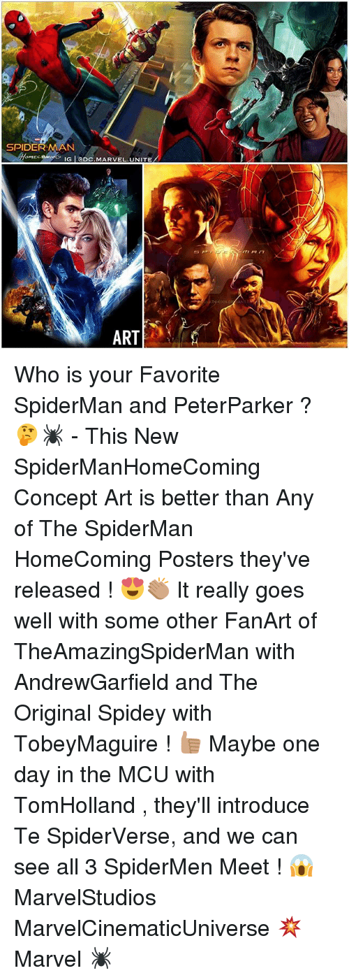 Memes, Marvel, and Spiderman: SPIDERMAN  omECR IG I CDC. MARVEL UNITE  ART Who is your Favorite SpiderMan and PeterParker ? 🤔🕷 - This New SpiderManHomeComing Concept Art is better than Any of The SpiderMan HomeComing Posters they've released ! 😍👏🏽 It really goes well with some other FanArt of TheAmazingSpiderMan with AndrewGarfield and The Original Spidey with TobeyMaguire ! 👍🏽 Maybe one day in the MCU with TomHolland , they'll introduce Te SpiderVerse, and we can see all 3 SpiderMen Meet ! 😱 MarvelStudios MarvelCinematicUniverse 💥 Marvel 🕷