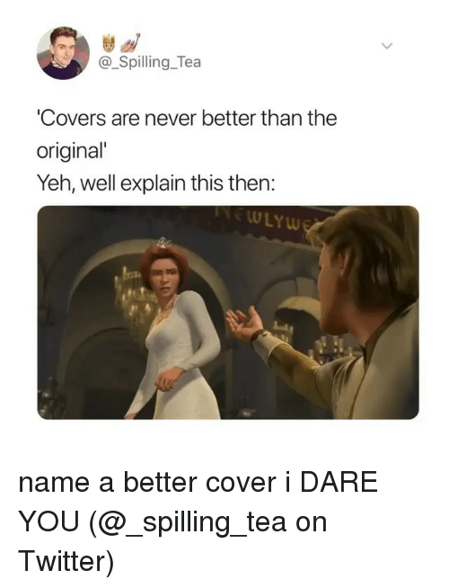 Memes, Twitter, and Covers: @_Spilling_Tea  Covers are never better than the  original  Yeh, well explain this then:  ULYw name a better cover i DARE YOU (@_spilling_tea on Twitter)