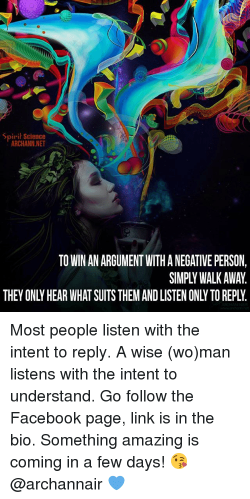 Facebook, Memes, and Link: Spiril Science  ARCHANN NET  TO WIN AN ARGUMENT WITH A NEGATIVE PERSON,  SIMPLYWALK AWAY.  THEY ONLY HEAR WHAT SUITS THEM AND LISTEN ONLY TO REPLY. Most people listen with the intent to reply. A wise (wo)man listens with the intent to understand. Go follow the Facebook page, link is in the bio. Something amazing is coming in a few days! 😘 @archannair 💙