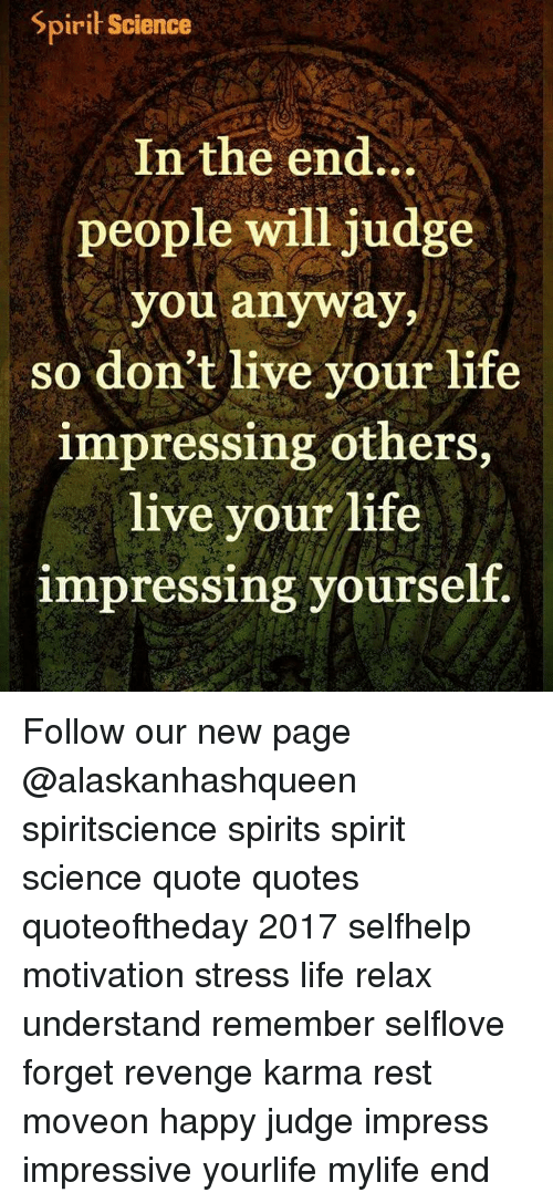 Spirit Science In The End People Will Judge You Anyway So Don't Live Unique Love Impress Quotes
