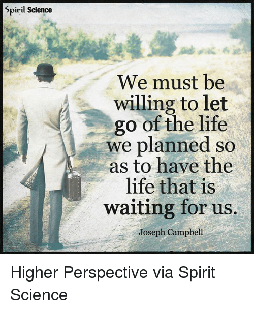 Spirit Science We Must Be Willing To Let Go Of The Life We Planned