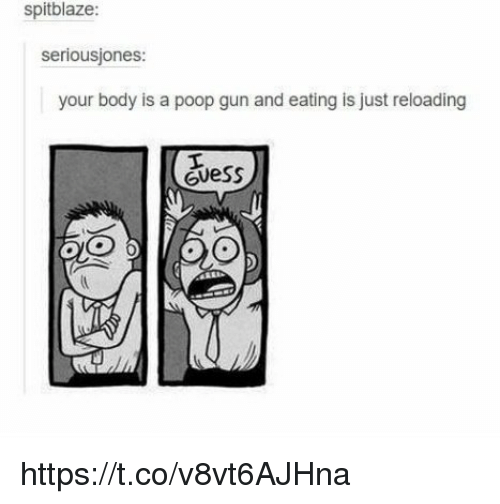 Memes, Poop, and 🤖: spitblaze:  seriousjones:  your body is a poop gun and eating is just reloading https://t.co/v8vt6AJHna