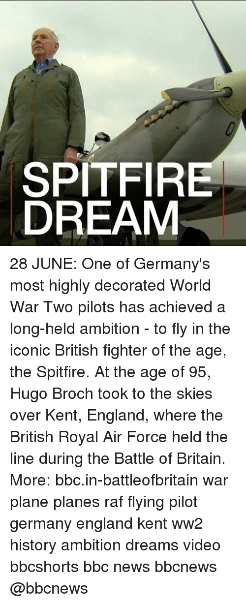 England, Memes, and News: SPITFI  DREAM 28 JUNE: One of Germany's most highly decorated World War Two pilots has achieved a long-held ambition - to fly in the iconic British fighter of the age, the Spitfire. At the age of 95, Hugo Broch took to the skies over Kent, England, where the British Royal Air Force held the line during the Battle of Britain. More: bbc.in-battleofbritain war plane planes raf flying pilot germany england kent ww2 history ambition dreams video bbcshorts bbc news bbcnews @bbcnews