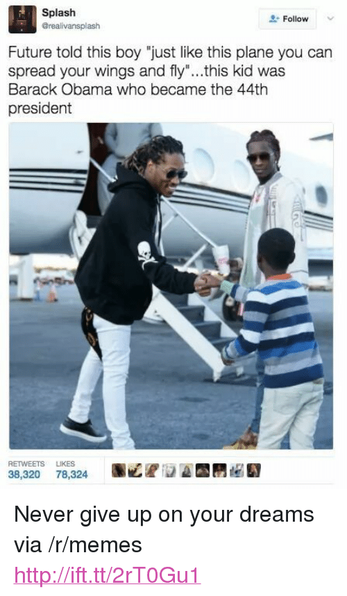 """Future, Memes, and Obama: Splash  erealivansplash  Follow  Future told this boy """"just like this plane you can  spread your wings and fly""""...this kid was  Barack Obama who became the 44th  president  RETWEETS LIKES  38,320 78,324 <p>Never give up on your dreams via /r/memes <a href=""""http://ift.tt/2rT0Gu1"""">http://ift.tt/2rT0Gu1</a></p>"""