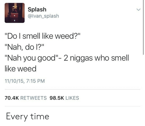 Splash Do I Smell Like Weed? Nah Do I? Nah You Good- 2