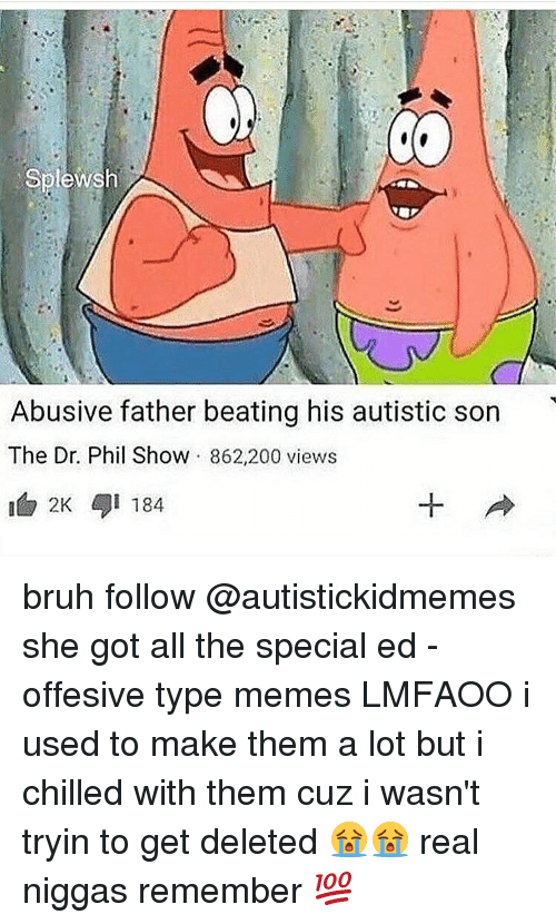 Memes, 🤖, and Dr Phil: Splewsh  Abusive father beating his autistic son  The Dr. Phil Show  862.200 views  2K i 184 bruh follow @autistickidmemes she got all the special ed - offesive type memes LMFAOO i used to make them a lot but i chilled with them cuz i wasn't tryin to get deleted 😭😭 real niggas remember 💯