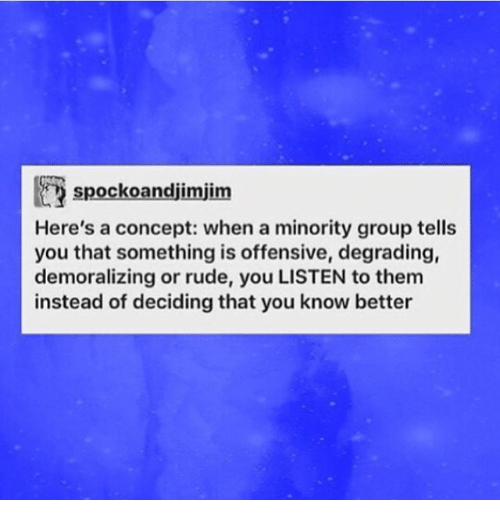 Memes, Rude, and 🤖: spockoandjimjim  Here's a concept: when a minority group tells  you that something is offensive, degrading,  demoralizing or rude, you LISTEN to them  instead of deciding that you know better