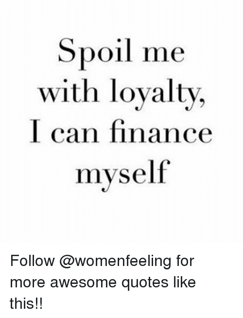 spoil me with loyalty i can finance myself follow for more