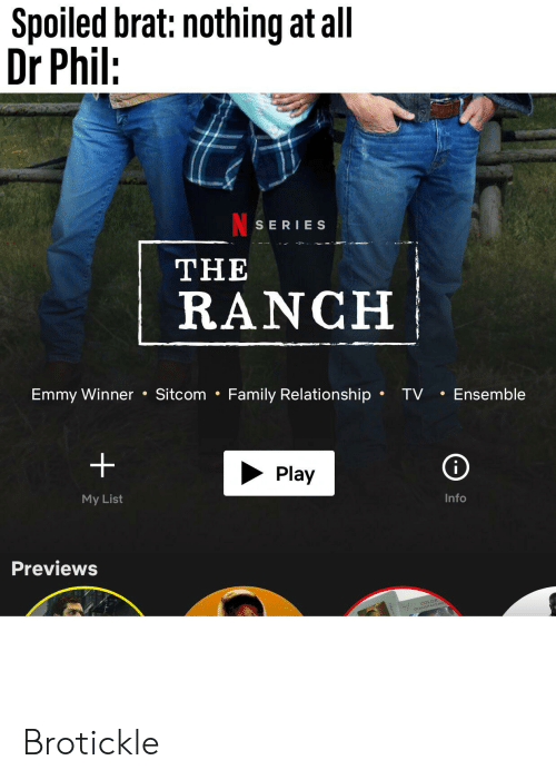Family, Dr Phil, and Color: Spoiled brat: nothing at all  Dr Phil:  SERIES  THE  RANCH  Emmy Winner Sitcom Family Relationship  TV Ensemble  .  i  Play  My List  Info  Previews  COLOR Brotickle