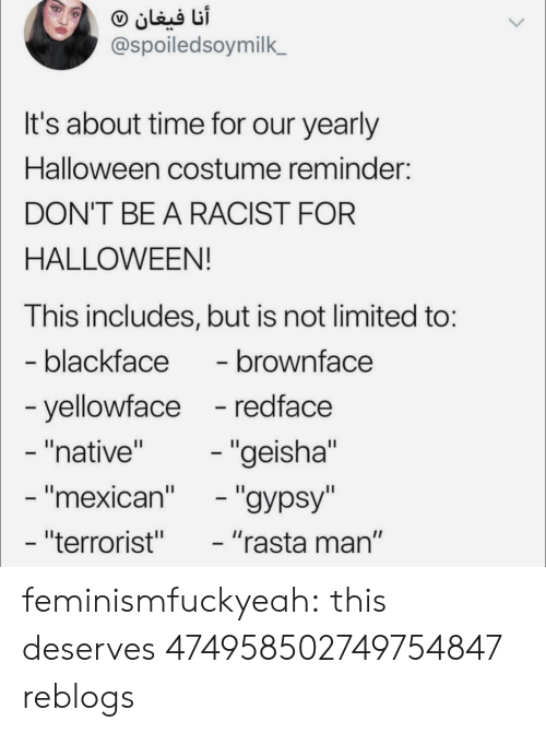 "Halloween, Target, and Tumblr: @spoiledsoymilk  It's about time for our yearly  Halloween costume reminder:  DON'T BE A RACIST FOR  HALLOWEEN!  This includes, but is not limited to:  blackface- brownface  yellowface -redface  ""native""  mexican  ""terrorist""  ""geisha""  ""rasta man"" feminismfuckyeah:  this deserves 474958502749754847 reblogs"