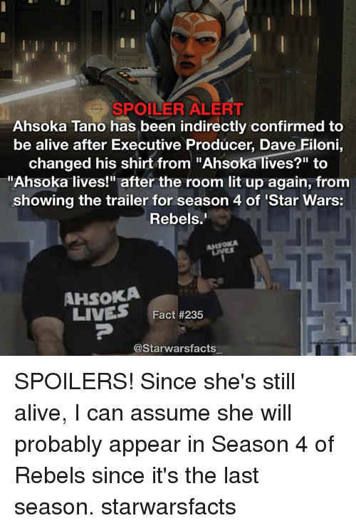 "Alive, Lit, and Memes: SPOILER ALERT  Ahsoka Tano has been indirectly confirmed to  be alive after Executive Producer, Dave Filoni  changed his shirt from ""Ahsoka lives?"" to  Ahsoka lives!"" after the room lit up again, from  showing the trailer for season 4 of Star Wars:  Rebels  AHsoKA  LIVES  Fact #235  @Starwarsfacts SPOILERS! Since she's still alive, I can assume she will probably appear in Season 4 of Rebels since it's the last season. starwarsfacts"