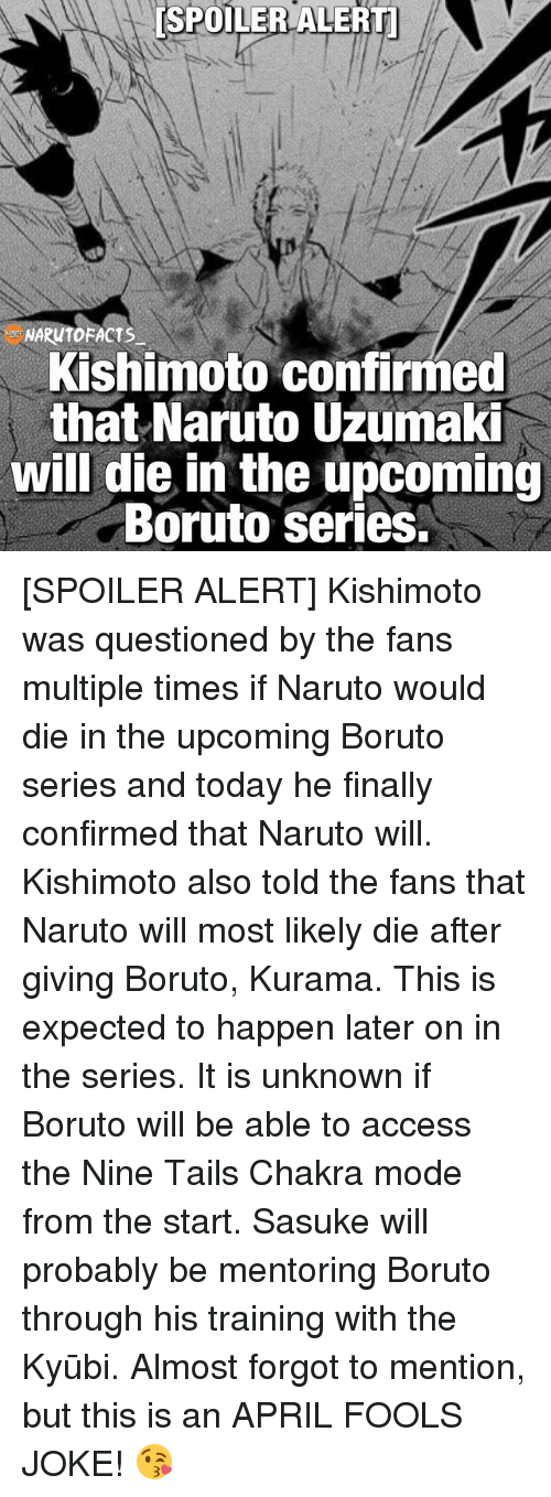 Memes, Naruto, and Access: [SPOILER ALERTI  Kishimoto confirmed  that Naruto Uzumaki  will die in the upcoming  Boruto Series. [SPOILER ALERT] Kishimoto was questioned by the fans multiple times if Naruto would die in the upcoming Boruto series and today he finally confirmed that Naruto will. Kishimoto also told the fans that Naruto will most likely die after giving Boruto, Kurama. This is expected to happen later on in the series. It is unknown if Boruto will be able to access the Nine Tails Chakra mode from the start. Sasuke will probably be mentoring Boruto through his training with the Kyūbi. Almost forgot to mention, but this is an APRIL FOOLS JOKE! 😘