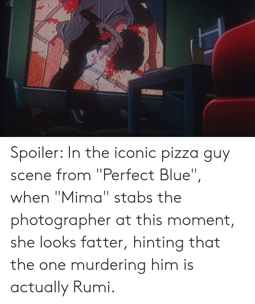 """Pizza, Blue, and Iconic: Spoiler: In the iconic pizza guy scene from """"Perfect Blue"""", when """"Mima"""" stabs the photographer at this moment, she looks fatter, hinting that the one murdering him is actually Rumi."""