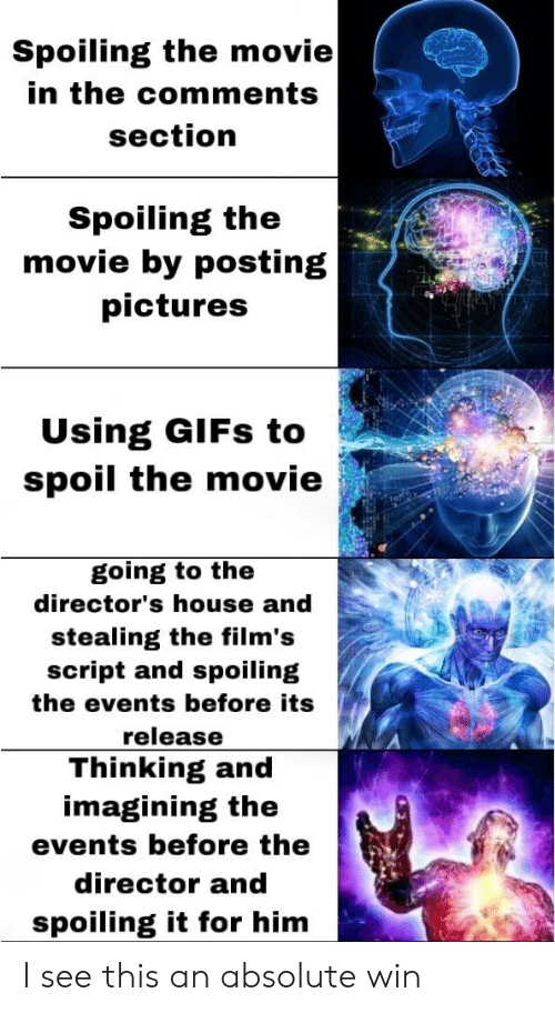 Gifs, House, and Movie: Spoiling the movie  in the comments  section  Spoiling the  movie by posting  pictures  Using GIFs to  spoil the movie  going to the  director's house and  stealing the film's  script and spoiling  the events before its  release  Thinking and  imagining the  events before the  director and  spoiling it for him I see this an absolute win