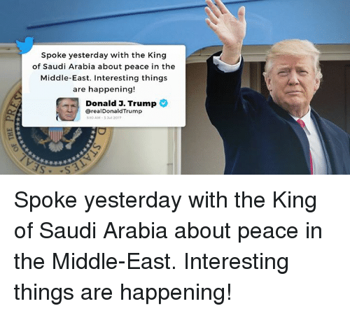 Saudi Arabia, The Middle, and Trump: Spoke yesterday with the King  of Saudi Arabia about peace in the  Middle-East. Interesting things  are happening!  Donald 3. Trump  @realDonaldTrump  1O AM-3 3ul 2017 Spoke yesterday with the King of Saudi Arabia about peace in the Middle-East. Interesting things are happening!