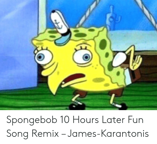 Spongebob 10 Hours Later Fun Song Remix – James-Karantonis