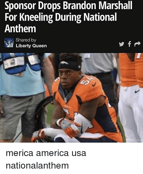 America, Memes, and National Anthem: Sponsor Drops Brandon Marshall  For Kneeling During National  Anthem  Shared by  Liberty Queen merica america usa nationalanthem