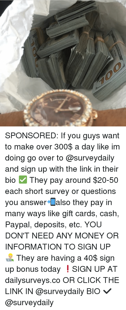Click, Memes, and Money: SPONSORED: If you guys want to make over 300$ a day like im doing go over to @surveydaily and sign up with the link in their bio ✅ They pay around $20-50 each short survey or questions you answer📲also they pay in many ways like gift cards, cash, Paypal, deposits, etc. YOU DON'T NEED ANY MONEY OR INFORMATION TO SIGN UP 👨🏼‍💻 They are having a 40$ sign up bonus today ❗️SIGN UP AT dailysurveys.co OR CLICK THE LINK IN @surveydaily BIO ✔️ @surveydaily