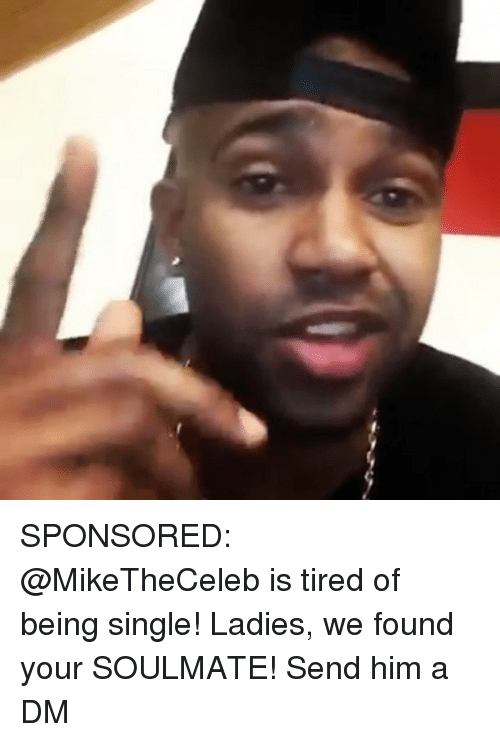 Memes, Single, and Being Single: SPONSORED: @MikeTheCeleb is tired of being single! Ladies, we found your SOULMATE! Send him a DM