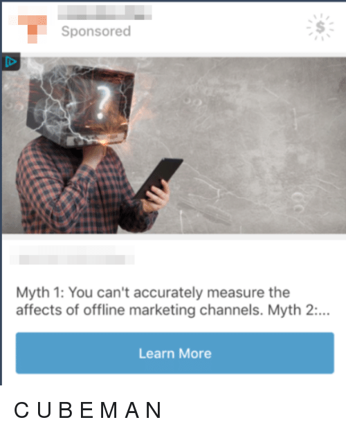Marketing, Offline, and Myth: Sponsored  Myth 1: You can't accurately measure the  affects of offline marketing channels. Myth 2:…  Learn More C U B E M A N