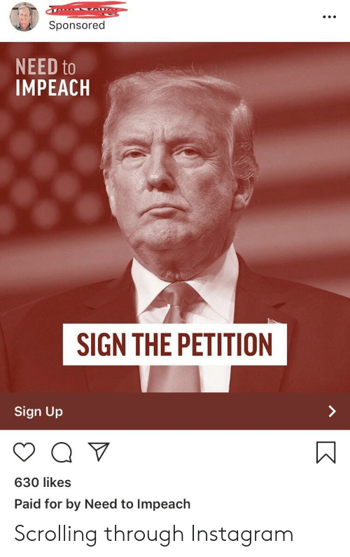 Instagram, Sign Up, and Sign: Sponsored  NEED to  IMPEACH  SIGN THE PETITION  Sign Up  630 likes  Paid for by Need to Impeach Scrolling through Instagram