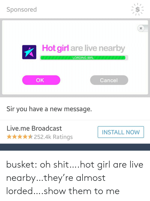 Shit, Tumblr, and Blog: Sponsored  S-  Hot girl are live nearby  LORDING 99%  OK  Cancel  Sir you have a new message.  Live.me Broadcast  INSTALL NOW  ★★ 252.4k Ratings busket: oh shit….hot girl are live nearby…they're almost lorded….show them to me