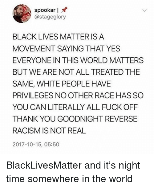 Black Lives Matter, Black Lives Matter, and Memes: spookar I  @stageglory  BLACK LIVES MATTER IS A  MOVEMENT SAYING THAT YES  EVERYONE IN THIS WORLD MATTERS  BUT WE ARE NOT ALL TREATED THE  SAME, WHITE PEOPLE HAVE  PRIVILEGES NO OTHER RACE HAS SO  YOU CAN LITERALLY ALL FUCK OFF  THANK YOU GOODNIGHT REVERSE  RACISM IS NOT REAL  2017-10-15, 05:50 BlackLivesMatter and it's night time somewhere in the world