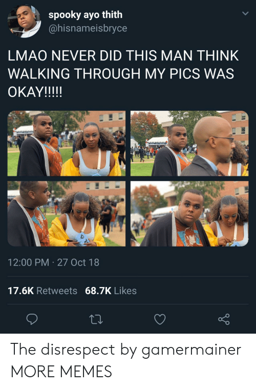 Dank, Lmao, and Memes: spooky ayo thith  @hisnameisbryce  LMAO NEVER DID THIS MAN THINK  WALKING THROUGH MY PICS WAS  OKAYIII!!  12:00 PM 27 Oct 18  17.6K Retweets 68.7K Likes The disrespect by gamermainer MORE MEMES