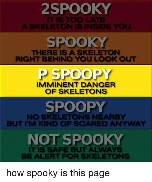 Scare, Dank Memes, and Spooky: SPOOKY  IT IS TOO LATE  A SKELETON IS INSIDE YOu  SPOOKY  THERE IS A SKELETON  RIGHT BEHIND YOU LOOK OUT  P SPOO  IMMINENT DANGER  OF SKELETONS  SPOOPY  NO SKELETONS NEARBY  BUT I M KIND OF SCARED ANYWAY  NOT SPOOKY  SAFE BUT ALWAYS  BE ALERT FOR SKELETONS how spooky is this page