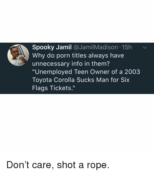 "Memes, Toyota, and Porn: Spooky Jamil @JamilMadison 15h  Why do porn titles always have  unnecessary info in them?  ""Unemployed Teen Owner of a 2003  Toyota Corolla Sucks Man for Six  Flags Tickets."" Don't care, shot a rope."