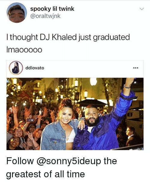 DJ Khaled, Time, and Spooky: spooky lil twink  @oraltwjnk  l thought DJ Khaled just graduated  Imaoooodo  ddlovato Follow @sonny5ideup the greatest of all time