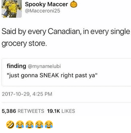 """Girl Memes, Canadian, and Spooky: Spooky  Maccer  @Macceroni25  Said by every Canadian, in every single  grocery store.  finding @mynamelubi  """"just gonna SNEAK right past ya""""  2017-10-29, 4:25 PM  5,386 RETWEETS 19.1K LIKES 🤣😂😂😂😂"""