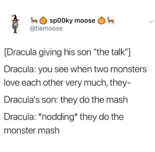 """Love, Monster, and Dracula: spooky moose  @tiemoose  [Dracula giving his son """"the talk""""]  Dracula: you see when two monsters  love each other very much, they  Dracula's son: they do the mash  Dracula: """"nodding* they do the  monster mash"""